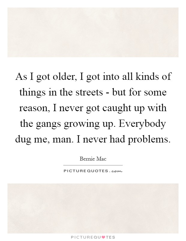 As I got older, I got into all kinds of things in the streets - but for some reason, I never got caught up with the gangs growing up. Everybody dug me, man. I never had problems Picture Quote #1