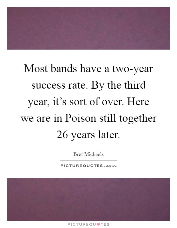 Most bands have a two-year success rate. By the third year, it's sort of over. Here we are in Poison still together 26 years later Picture Quote #1