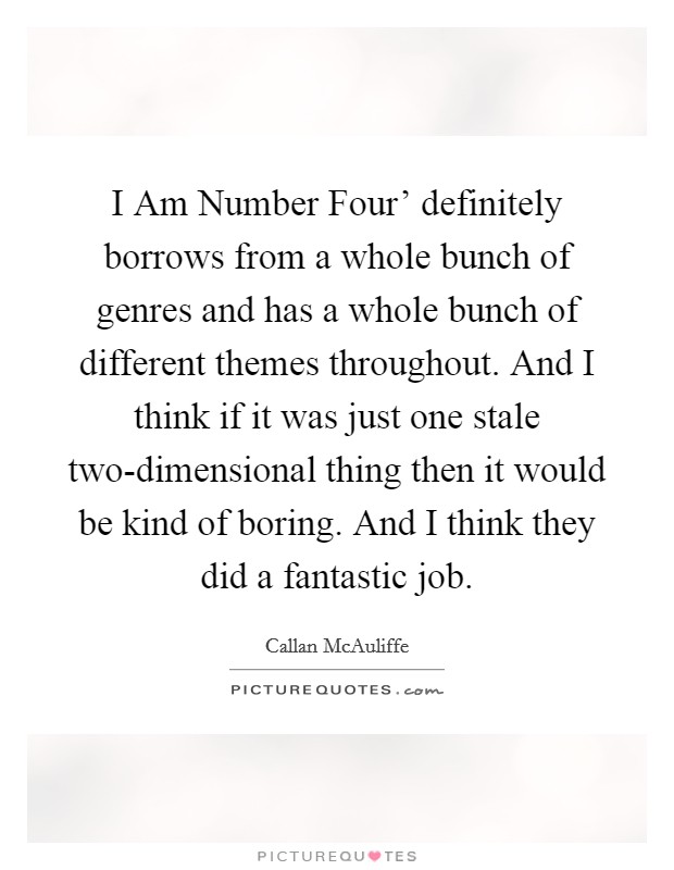 I Am Number Four' definitely borrows from a whole bunch of genres and has a whole bunch of different themes throughout. And I think if it was just one stale two-dimensional thing then it would be kind of boring. And I think they did a fantastic job Picture Quote #1