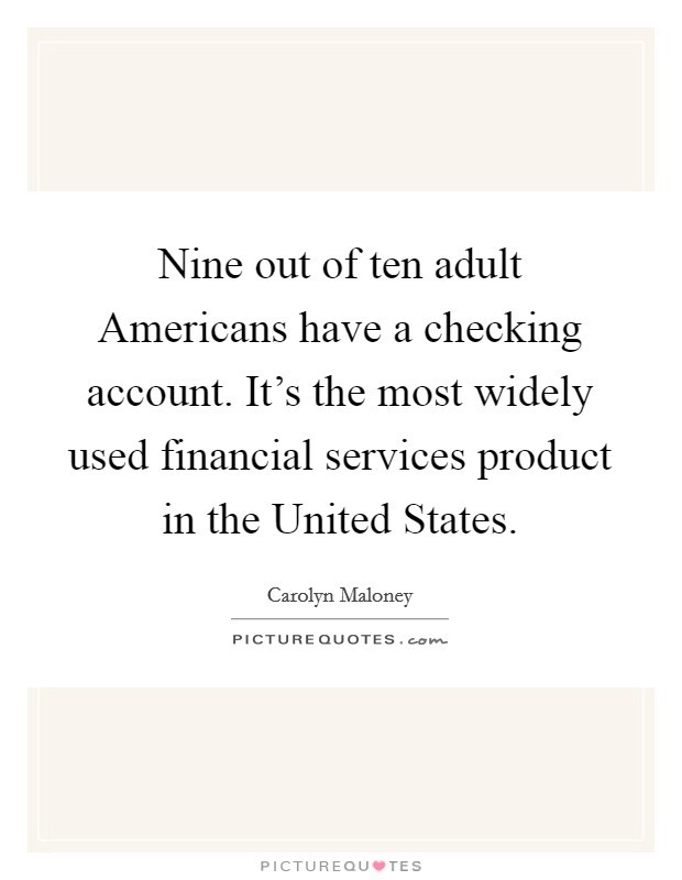 Nine out of ten adult Americans have a checking account. It's the most widely used financial services product in the United States Picture Quote #1