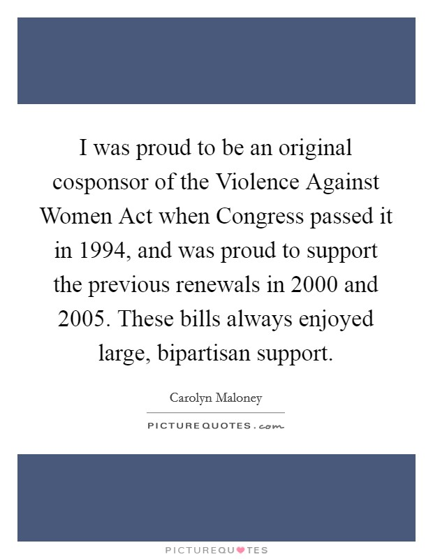 I was proud to be an original cosponsor of the Violence Against Women Act when Congress passed it in 1994, and was proud to support the previous renewals in 2000 and 2005. These bills always enjoyed large, bipartisan support Picture Quote #1