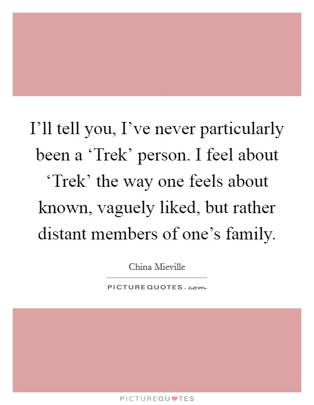 I'll tell you, I've never particularly been a 'Trek' person. I feel about 'Trek' the way one feels about known, vaguely liked, but rather distant members of one's family Picture Quote #1