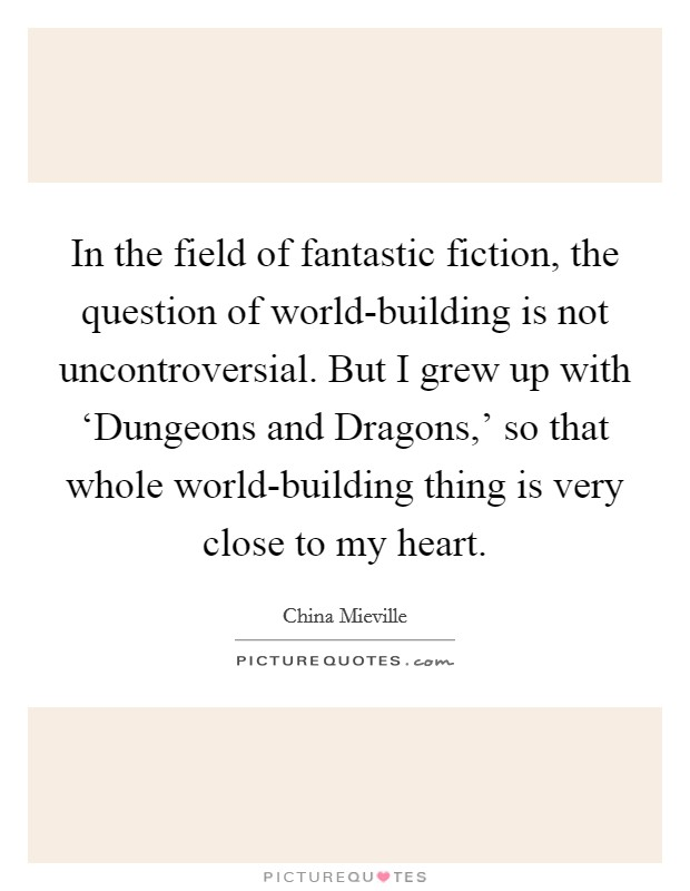 In the field of fantastic fiction, the question of world-building is not uncontroversial. But I grew up with 'Dungeons and Dragons,' so that whole world-building thing is very close to my heart Picture Quote #1