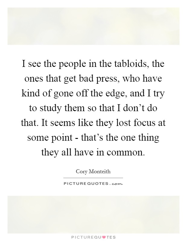 I see the people in the tabloids, the ones that get bad press, who have kind of gone off the edge, and I try to study them so that I don't do that. It seems like they lost focus at some point - that's the one thing they all have in common Picture Quote #1