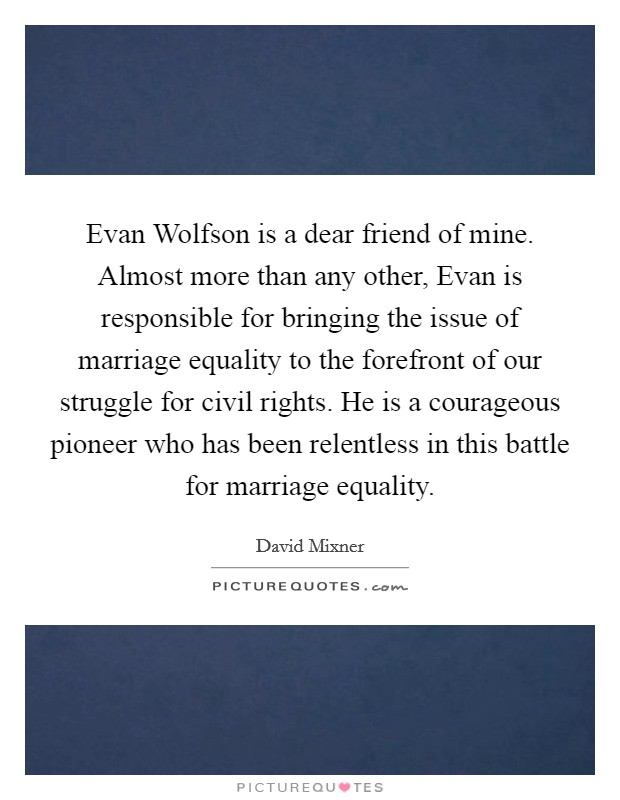 Evan Wolfson is a dear friend of mine. Almost more than any other, Evan is responsible for bringing the issue of marriage equality to the forefront of our struggle for civil rights. He is a courageous pioneer who has been relentless in this battle for marriage equality Picture Quote #1