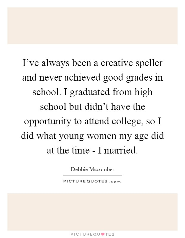 I've always been a creative speller and never achieved good grades in school. I graduated from high school but didn't have the opportunity to attend college, so I did what young women my age did at the time - I married Picture Quote #1