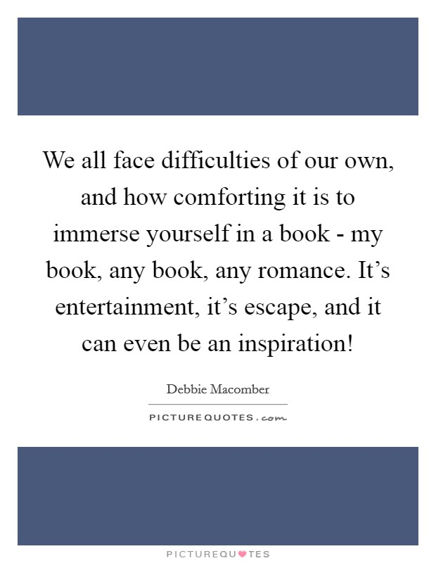 We all face difficulties of our own, and how comforting it is to immerse yourself in a book - my book, any book, any romance. It's entertainment, it's escape, and it can even be an inspiration! Picture Quote #1