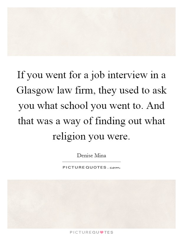 If you went for a job interview in a Glasgow law firm, they used to ask you what school you went to. And that was a way of finding out what religion you were Picture Quote #1