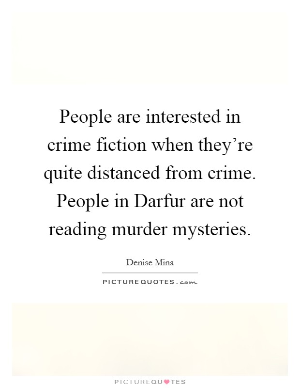 People are interested in crime fiction when they're quite distanced from crime. People in Darfur are not reading murder mysteries Picture Quote #1