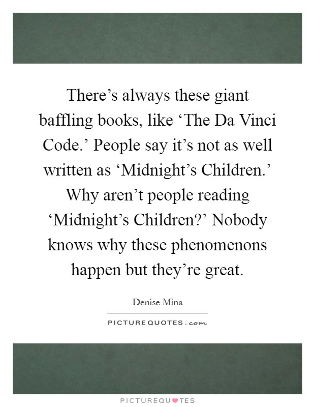 There's always these giant baffling books, like 'The Da Vinci Code.' People say it's not as well written as 'Midnight's Children.' Why aren't people reading 'Midnight's Children?' Nobody knows why these phenomenons happen but they're great Picture Quote #1