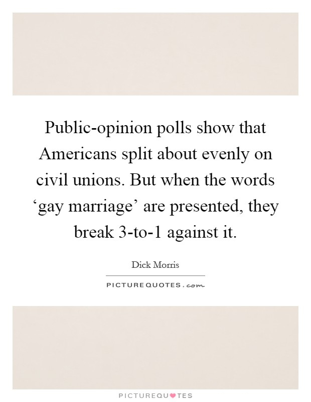 Public-opinion polls show that Americans split about evenly on civil unions. But when the words 'gay marriage' are presented, they break 3-to-1 against it Picture Quote #1