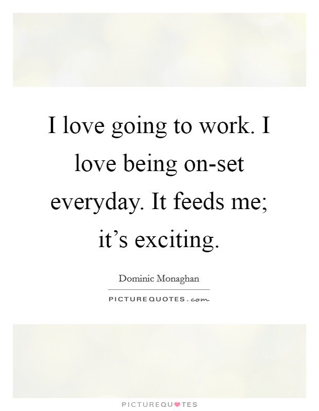I love going to work. I love being on-set everyday. It feeds me; it's exciting Picture Quote #1