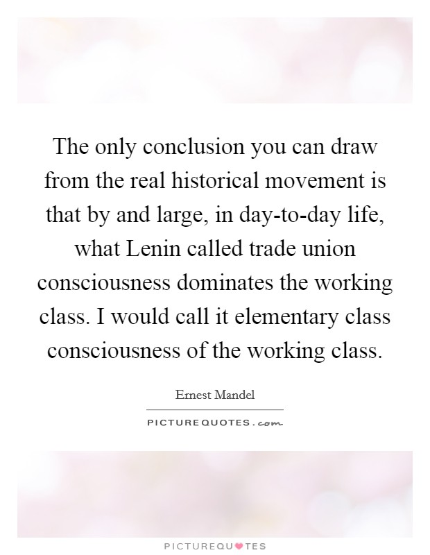 The only conclusion you can draw from the real historical movement is that by and large, in day-to-day life, what Lenin called trade union consciousness dominates the working class. I would call it elementary class consciousness of the working class Picture Quote #1