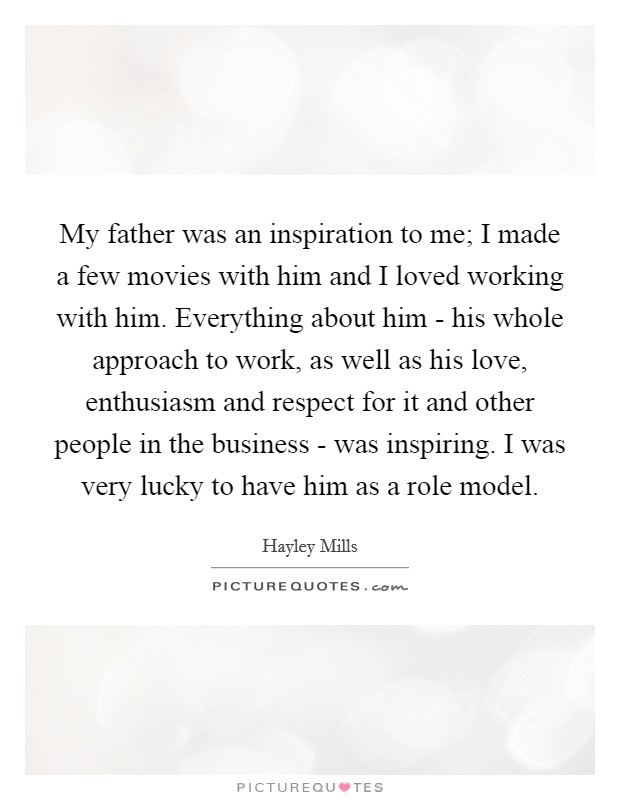 My father was an inspiration to me; I made a few movies with him and I loved working with him. Everything about him - his whole approach to work, as well as his love, enthusiasm and respect for it and other people in the business - was inspiring. I was very lucky to have him as a role model Picture Quote #1
