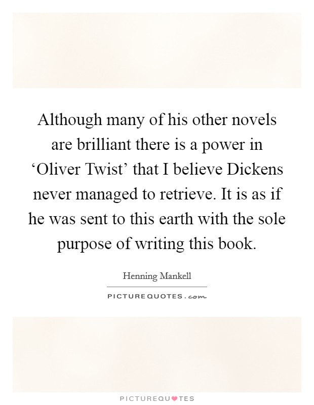 Although many of his other novels are brilliant there is a power in 'Oliver Twist' that I believe Dickens never managed to retrieve. It is as if he was sent to this earth with the sole purpose of writing this book Picture Quote #1