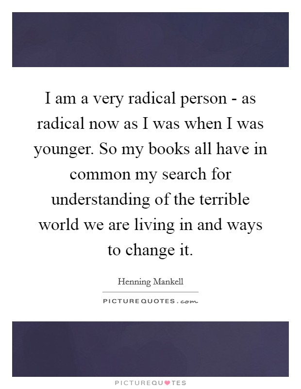 I am a very radical person - as radical now as I was when I was younger. So my books all have in common my search for understanding of the terrible world we are living in and ways to change it Picture Quote #1