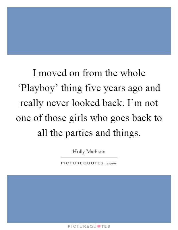 I moved on from the whole 'Playboy' thing five years ago and really never looked back. I'm not one of those girls who goes back to all the parties and things Picture Quote #1
