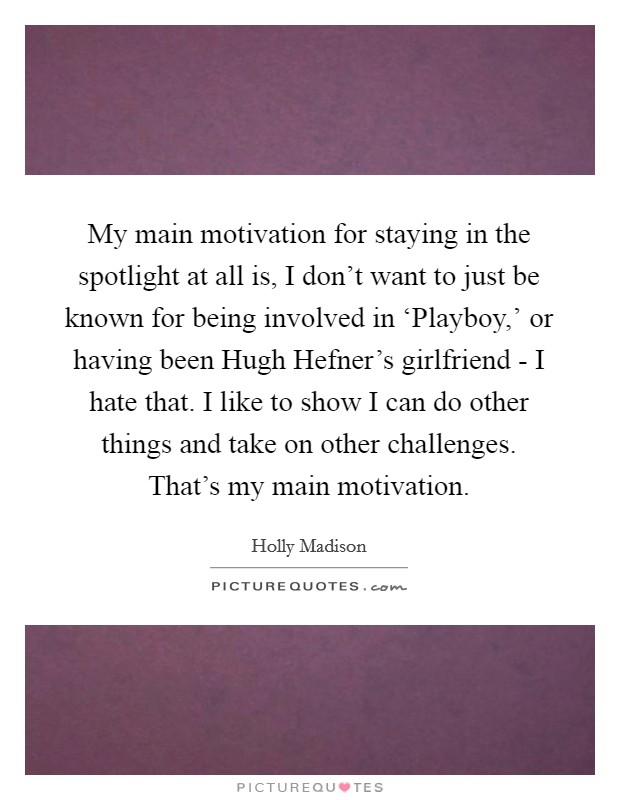 My main motivation for staying in the spotlight at all is, I don't want to just be known for being involved in 'Playboy,' or having been Hugh Hefner's girlfriend - I hate that. I like to show I can do other things and take on other challenges. That's my main motivation Picture Quote #1