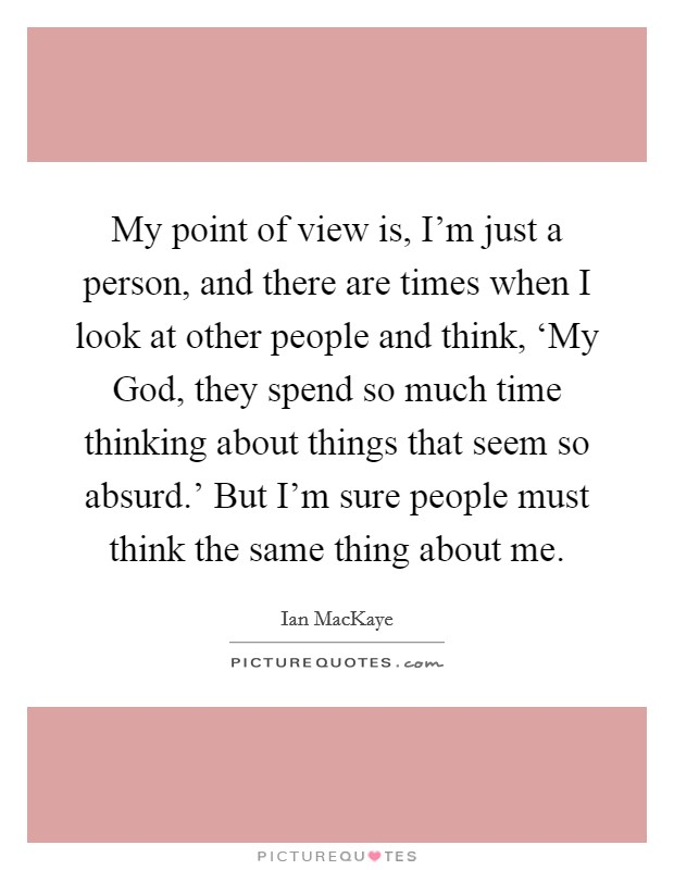 My point of view is, I'm just a person, and there are times when I look at other people and think, 'My God, they spend so much time thinking about things that seem so absurd.' But I'm sure people must think the same thing about me Picture Quote #1
