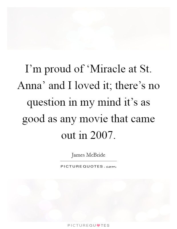 I'm proud of 'Miracle at St. Anna' and I loved it; there's no question in my mind it's as good as any movie that came out in 2007 Picture Quote #1