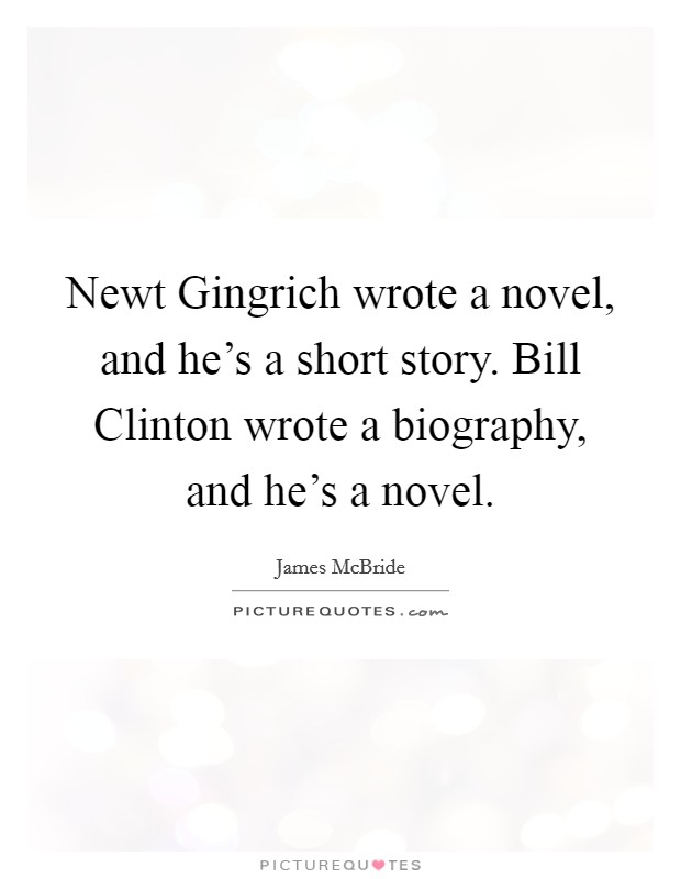 Newt Gingrich wrote a novel, and he's a short story. Bill Clinton wrote a biography, and he's a novel Picture Quote #1