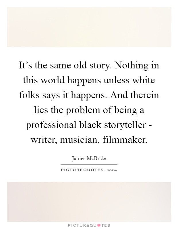 It's the same old story. Nothing in this world happens unless white folks says it happens. And therein lies the problem of being a professional black storyteller - writer, musician, filmmaker Picture Quote #1