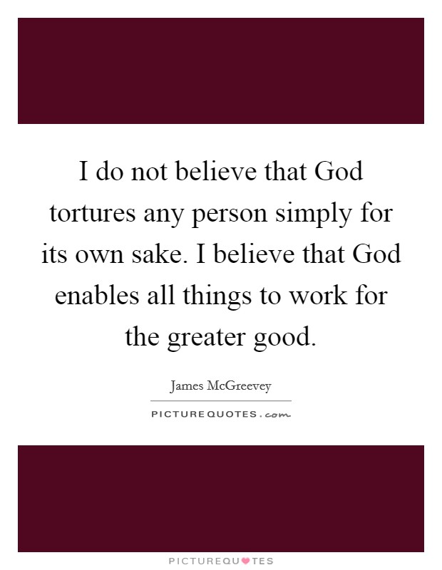 I do not believe that God tortures any person simply for its own sake. I believe that God enables all things to work for the greater good Picture Quote #1