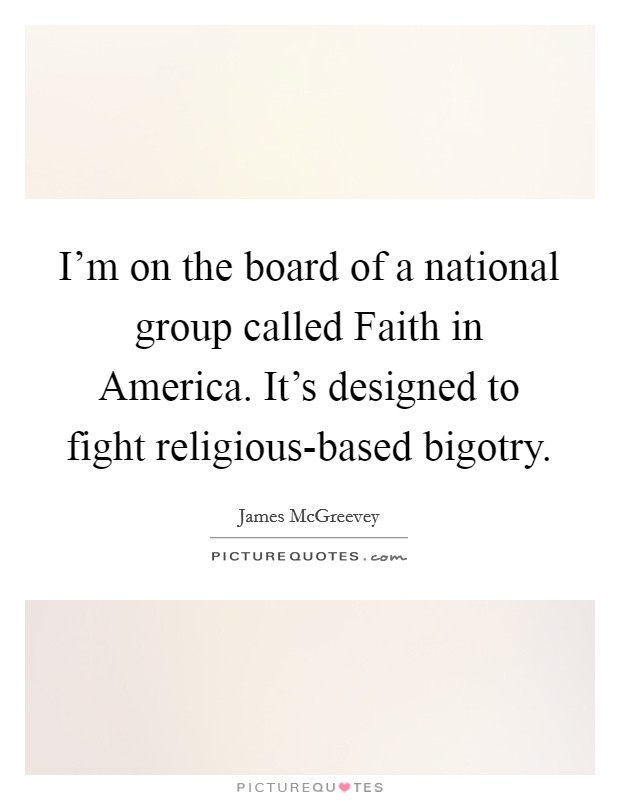 I'm on the board of a national group called Faith in America. It's designed to fight religious-based bigotry Picture Quote #1