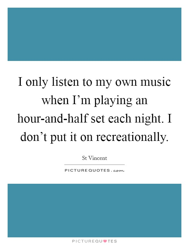 I only listen to my own music when I'm playing an hour-and-half set each night. I don't put it on recreationally Picture Quote #1