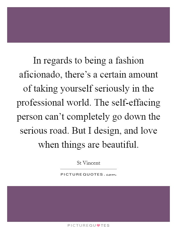 In regards to being a fashion aficionado, there's a certain amount of taking yourself seriously in the professional world. The self-effacing person can't completely go down the serious road. But I design, and love when things are beautiful Picture Quote #1