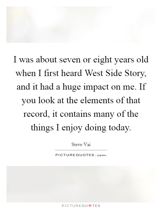 I was about seven or eight years old when I first heard West Side Story, and it had a huge impact on me. If you look at the elements of that record, it contains many of the things I enjoy doing today Picture Quote #1
