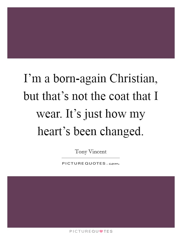 I'm a born-again Christian, but that's not the coat that I wear. It's just how my heart's been changed Picture Quote #1