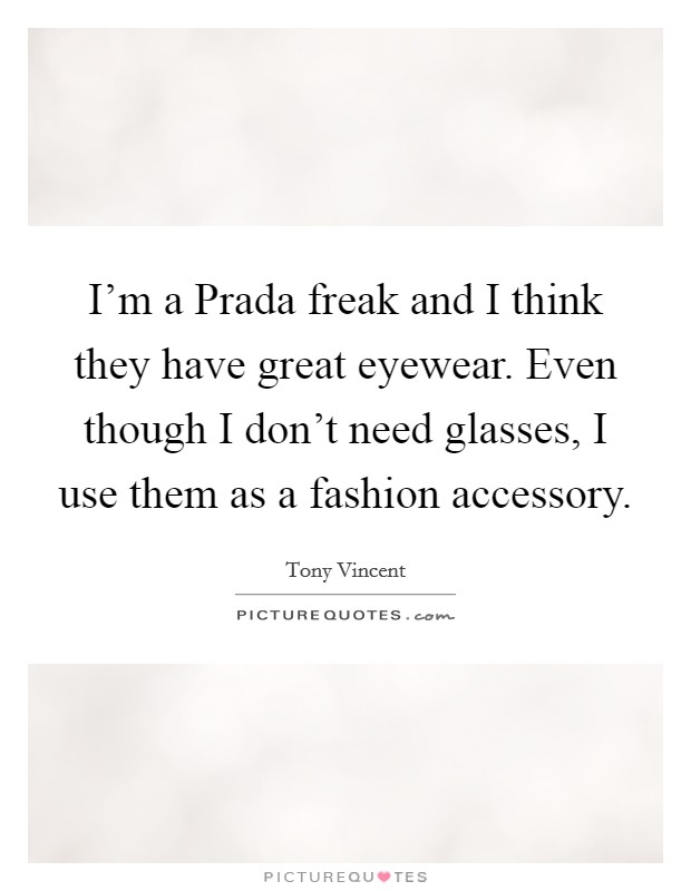 I'm a Prada freak and I think they have great eyewear. Even though I don't need glasses, I use them as a fashion accessory Picture Quote #1