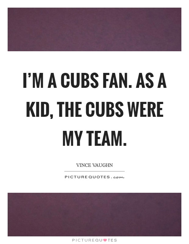 I'm a Cubs fan. As a kid, the Cubs were my team Picture Quote #1