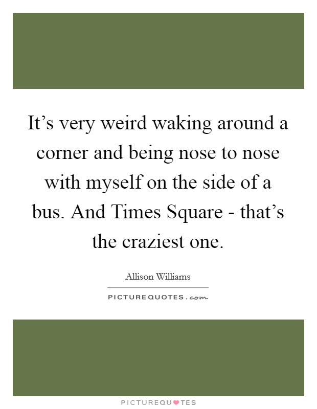 It's very weird waking around a corner and being nose to nose with myself on the side of a bus. And Times Square - that's the craziest one Picture Quote #1