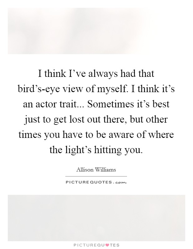 I think I've always had that bird's-eye view of myself. I think it's an actor trait... Sometimes it's best just to get lost out there, but other times you have to be aware of where the light's hitting you Picture Quote #1