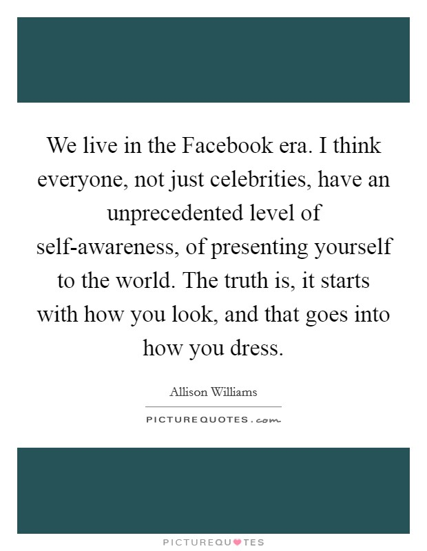 We live in the Facebook era. I think everyone, not just celebrities, have an unprecedented level of self-awareness, of presenting yourself to the world. The truth is, it starts with how you look, and that goes into how you dress Picture Quote #1