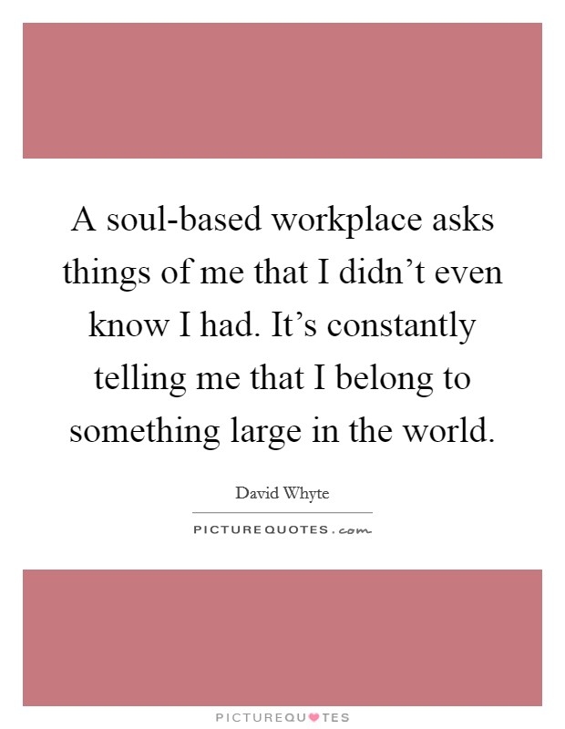 A soul-based workplace asks things of me that I didn't even know I had. It's constantly telling me that I belong to something large in the world Picture Quote #1