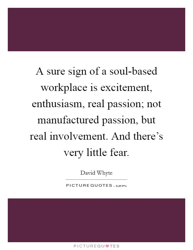 A sure sign of a soul-based workplace is excitement, enthusiasm, real passion; not manufactured passion, but real involvement. And there's very little fear Picture Quote #1
