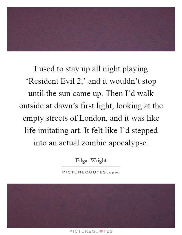 I used to stay up all night playing 'Resident Evil 2,' and it wouldn't stop until the sun came up. Then I'd walk outside at dawn's first light, looking at the empty streets of London, and it was like life imitating art. It felt like I'd stepped into an actual zombie apocalypse Picture Quote #1