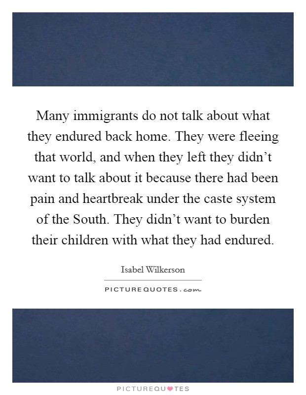 Many immigrants do not talk about what they endured back home. They were fleeing that world, and when they left they didn't want to talk about it because there had been pain and heartbreak under the caste system of the South. They didn't want to burden their children with what they had endured Picture Quote #1