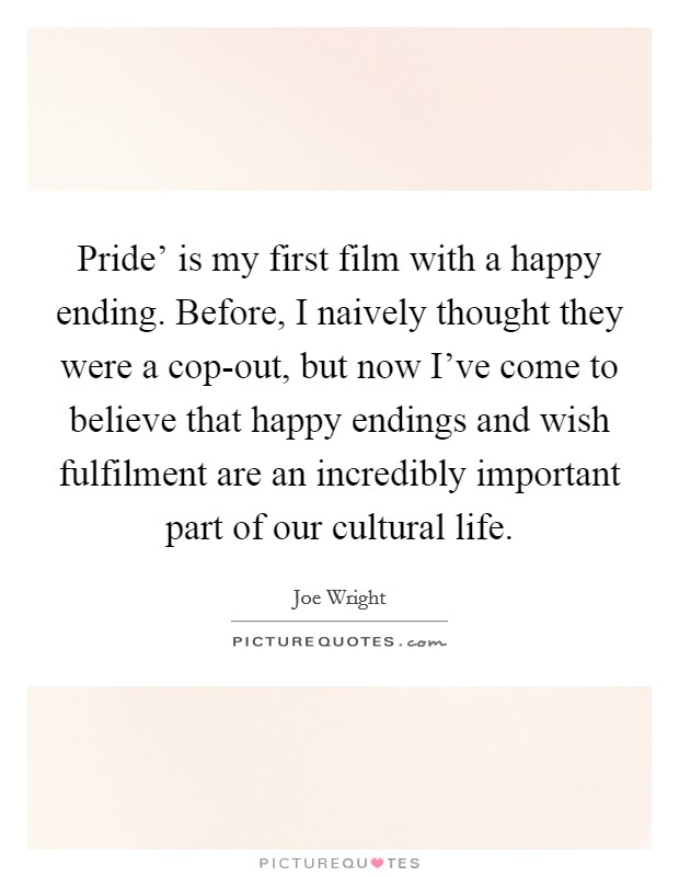 Pride' is my first film with a happy ending. Before, I naively thought they were a cop-out, but now I've come to believe that happy endings and wish fulfilment are an incredibly important part of our cultural life Picture Quote #1