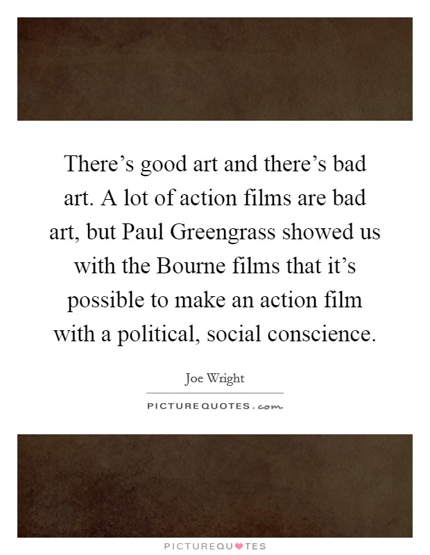 There's good art and there's bad art. A lot of action films are bad art, but Paul Greengrass showed us with the Bourne films that it's possible to make an action film with a political, social conscience Picture Quote #1