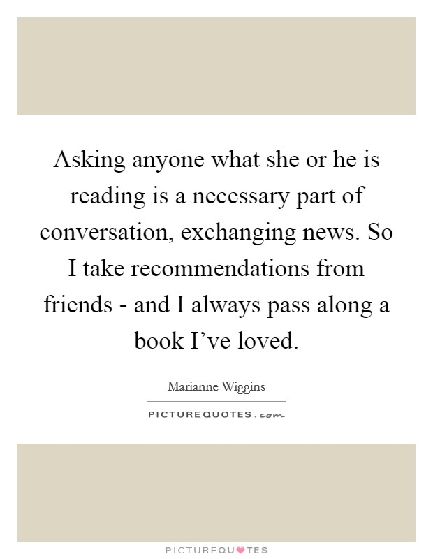 Asking anyone what she or he is reading is a necessary part of conversation, exchanging news. So I take recommendations from friends - and I always pass along a book I've loved Picture Quote #1
