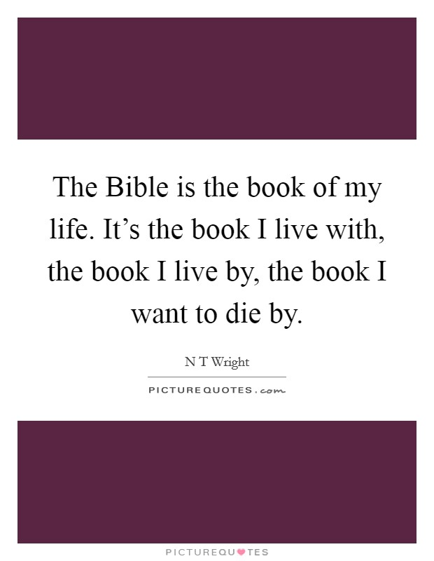 The Bible is the book of my life. It's the book I live with, the book I live by, the book I want to die by Picture Quote #1