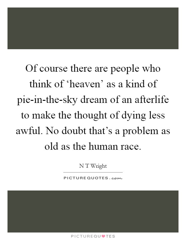 Of course there are people who think of 'heaven' as a kind of pie-in-the-sky dream of an afterlife to make the thought of dying less awful. No doubt that's a problem as old as the human race Picture Quote #1