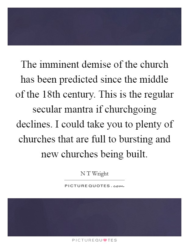 The imminent demise of the church has been predicted since the middle of the 18th century. This is the regular secular mantra if churchgoing declines. I could take you to plenty of churches that are full to bursting and new churches being built Picture Quote #1