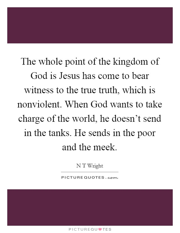 The whole point of the kingdom of God is Jesus has come to bear witness to the true truth, which is nonviolent. When God wants to take charge of the world, he doesn't send in the tanks. He sends in the poor and the meek Picture Quote #1