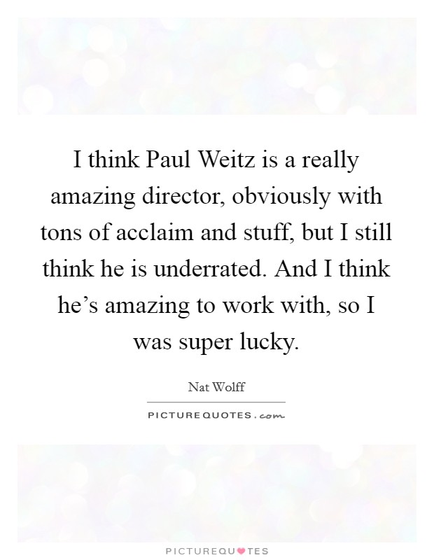I think Paul Weitz is a really amazing director, obviously with tons of acclaim and stuff, but I still think he is underrated. And I think he's amazing to work with, so I was super lucky Picture Quote #1