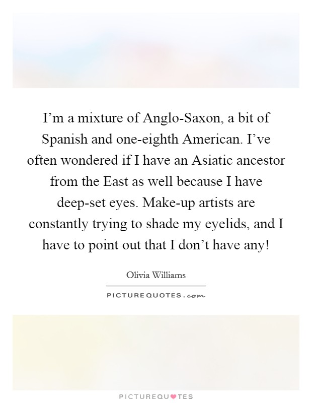I'm a mixture of Anglo-Saxon, a bit of Spanish and one-eighth American. I've often wondered if I have an Asiatic ancestor from the East as well because I have deep-set eyes. Make-up artists are constantly trying to shade my eyelids, and I have to point out that I don't have any! Picture Quote #1